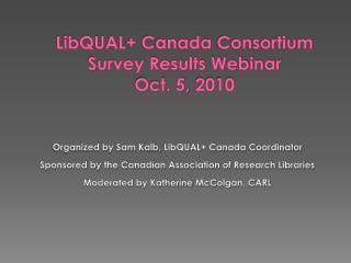 LibQUAL + Canada  Consortium Survey Results Webinar Oct . 5,  2010