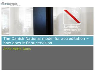 The Danish National model for accreditation – how does it fit supervision