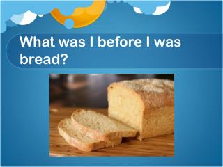 What was I before I was bread?