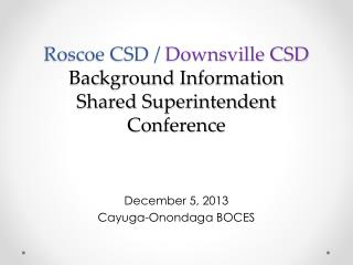 Roscoe CSD /  Downsville CSD Background Information Shared Superintendent Conference