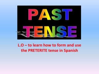 L.O – to learn how to form and use the PRETERITE tense in Spanish