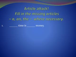 Article attack! Fill  in the missing articles  –  a, an, the –   where necessary .