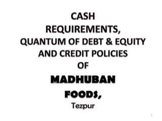 CASH  REQUIREMENTS ,  QUANTUM OF DEBT & EQUITY AND CREDIT POLICIES  OF  MADHUBAN FOODS, Tezpur