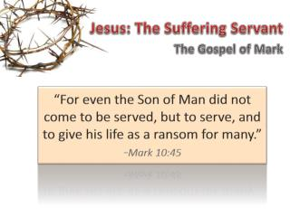 Jesus: The Suffering Servant The Gospel of Mark