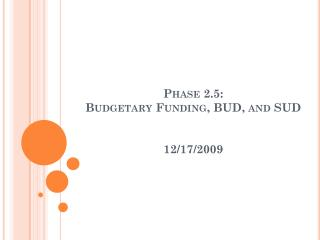 Phase 2.5:  Budgetary Funding, BUD, and  SUD 12/17/2009