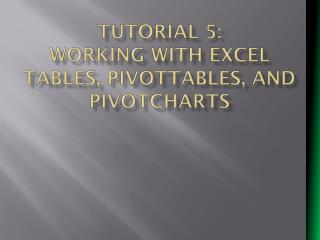 Tutorial 5:  Working with Excel Tables, PivotTables, and  PivotCharts