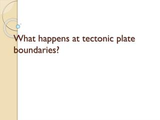 What happens at tectonic plate boundaries?
