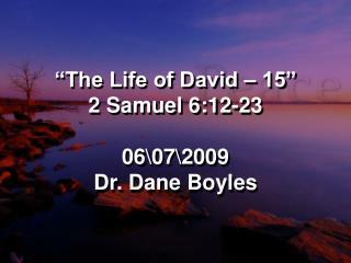 """The Life of David – 15"" 2 Samuel 6:12-23 06\07\2009 Dr. Dane Boyles"
