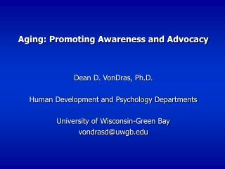 Aging: Promoting Awareness and Advocacy Dean D. VonDras, Ph.D. Human Development and Psychology Departments University o