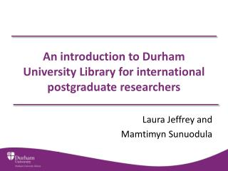 An introduction to Durham University Library for international postgraduate researchers