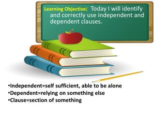 Learning Objective :   Today I will identify and correctly use independent and dependent clauses.
