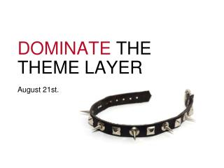 DOMINATE THE THEME LAYER August 21st.