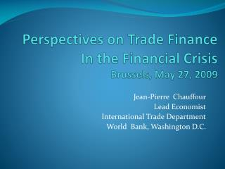 Perspectives on Trade Finance In the Financial Crisis  Brussels, May 27, 2009