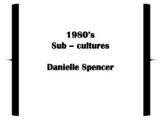 1980's Sub – cultures Danielle Spencer