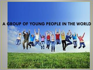 A GROUP OF YOUNG PEOPLE IN THE WORLD