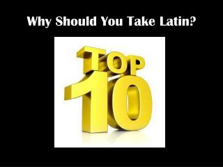 Why Should You  T ake Latin?