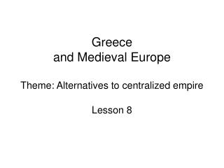 Greece and Medieval Europe Theme: Alternatives to centralized empire