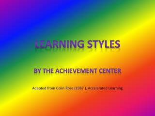 BY THE ACHIEVEMENT CENTER Adapted from Colin Rose (1987 ). Accelerated Learning
