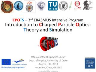 cpots2013.physics.uoc.gr Dept. of Physics, University of Crete Aug 15 – 30, 2013