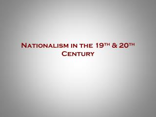 Nationalism in the 19 th  & 20 th  Century