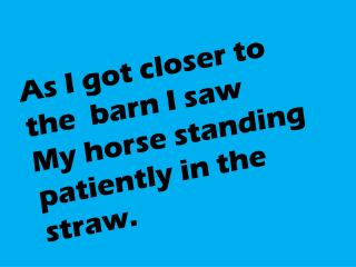 As I got closer to the  barn I saw My horse standing patiently in the straw.