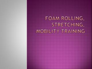 Foam Rolling, Stretching, Mobility Training
