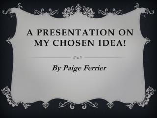 A Presentation on my chosen idea!