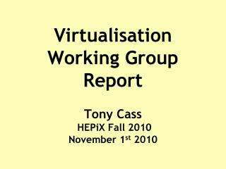 Virtualisation Working Group Report Tony  Cass HEPiX  Fall 2010  November 1 st  2010