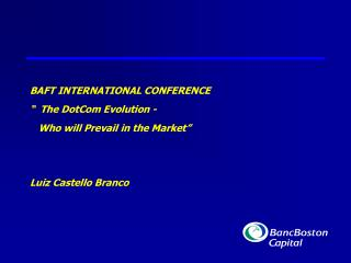 "BAFT INTERNATIONAL CONFERENCE ""  The DotCom Evolution -     Who will Prevail in the Market"" Luiz Castello Branco"