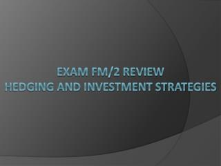 Exam FM/2 Review Hedging and investment strategies