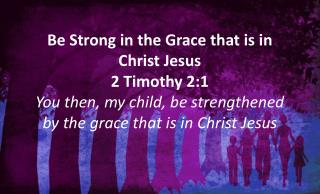 > Be strong > Be strong in the grace that is in Christ Jesus