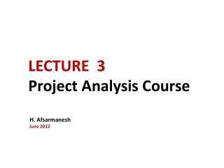 LECTURE  3 Project Analysis Course   H.  Afsarmanesh  June  2012