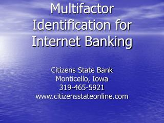 Multifactor Identification for Internet Banking Citizens State Bank Monticello, Iowa 319-465-5921 citizensstateonline