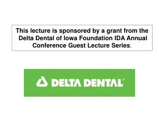 This lecture is sponsored by a grant from the  Delta Dental of Iowa Foundation IDA Annual Conference Guest Lecture Serie