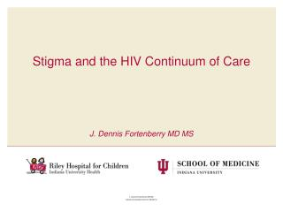 Stigma and the HIV Continuum of  Care J. Dennis Fortenberry MD MS