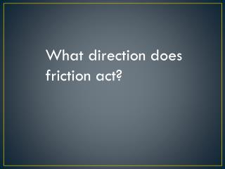 What direction does friction act?
