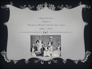 "Ordered to Care Chapter 5 ""Strangers to Boston"": who becomes a  nurse 1880's – 1930's"