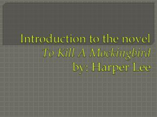 Introduction to the novel To Kill A Mockingbird by: Harper Lee