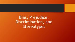 Bias, Prejudice , Discrimination, and Stereotypes
