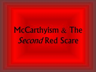 McCarthyism & The  Second  Red Scare