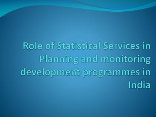 Role of Statistical Services in Planning and monitoring development  programmes  in India