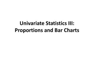 Univariate  Statistics III:  Proportions  and Bar Charts