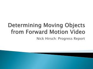 Determining Moving Objects from Forward Motion Video