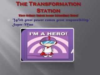 The Transformation Station Where Ordinary Students become Extraordinary Heroes!