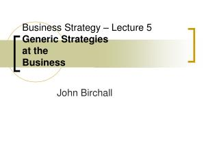 Business Strategy – Lecture 5  Generic Strategies at the Business