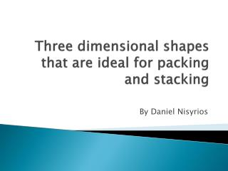 Three dimensional shapes that are ideal for packing and stacking