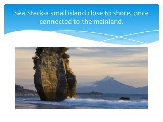 Sea Stack-a small island close to shore, once connected to the mainland.