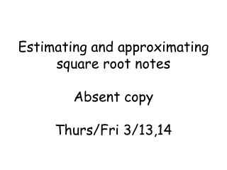 Estimating and approximating square root notes Absent copy Thurs/Fri  3/13,14