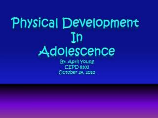 Physical Development  In Adolescence By: April Young CEPD 8102 October 24, 2010