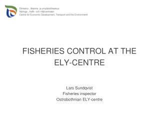 FISHERIES CONTROL AT THE ELY-CENTRE Lars Sundqvist Fisheries inspector Ostrobothnian ELY-centre